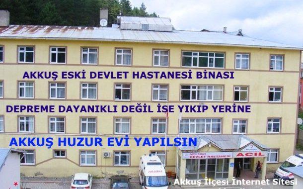 Akkuş Eski Devlet Hastanesi Depreme Dayanıklı Değil İse Yıkılıp Yerine Akkuş Huzur Evi Yapılsın (Akkuş İlçesi İnternet Sitesinden Öneri)