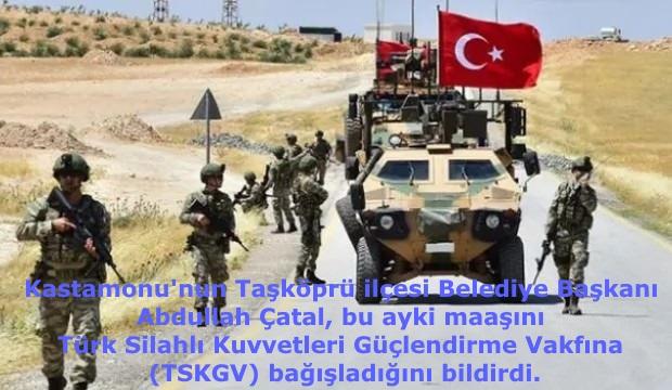 Kastamonu'nun Taşköprü ilçesi Belediye Başkanı Abdullah Çatal, bu ayki maaşını Türk Silahlı Kuvvetleri Güçlendirme Vakfına (TSKGV) bağışladığını bildirdi.